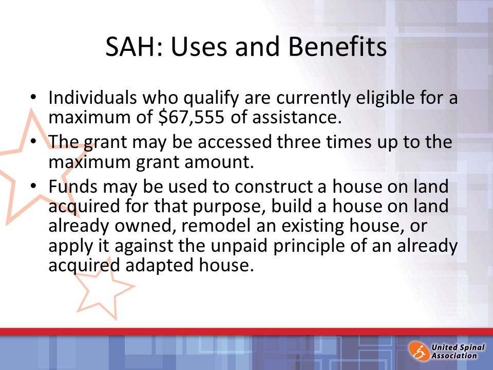 SAH: Uses and Benefits Individuals who qualify are currently eligible for a maximum of $67,555 of assistance.
