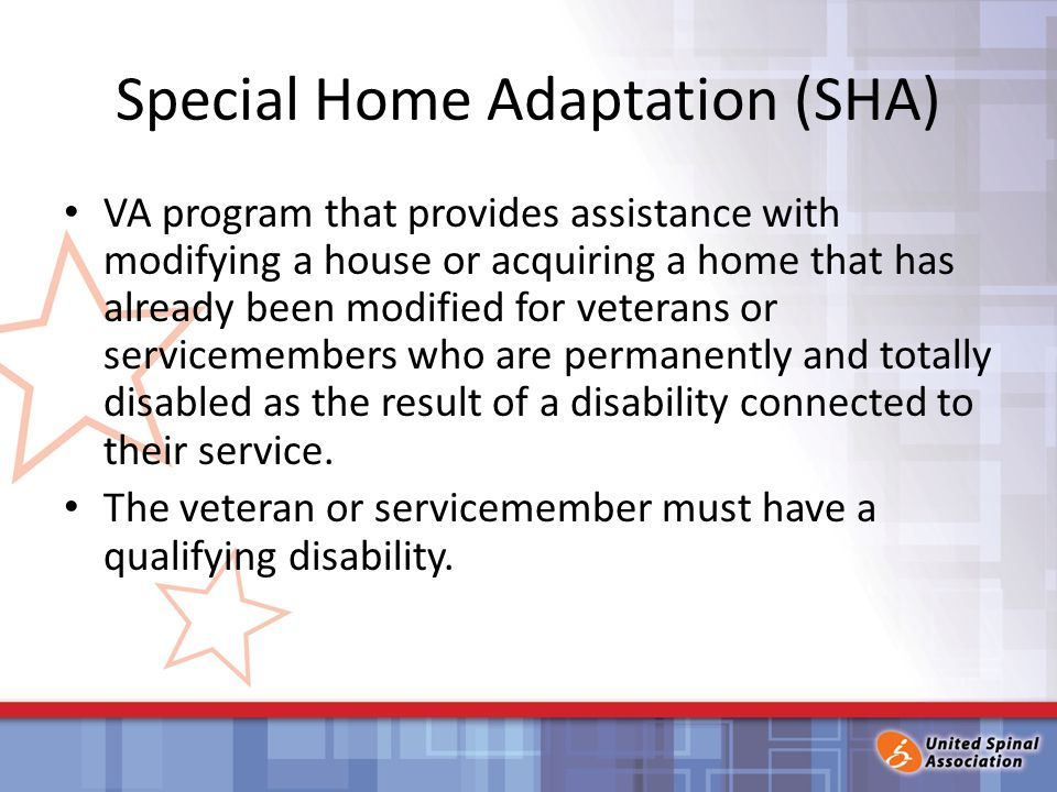 Special Home Adaptation (SHA) VA program that provides assistance with modifying a house or acquiring a home that has already been modified for veterans or servicemembers who are permanently and totally disabled as the result of a disability connected to their service.