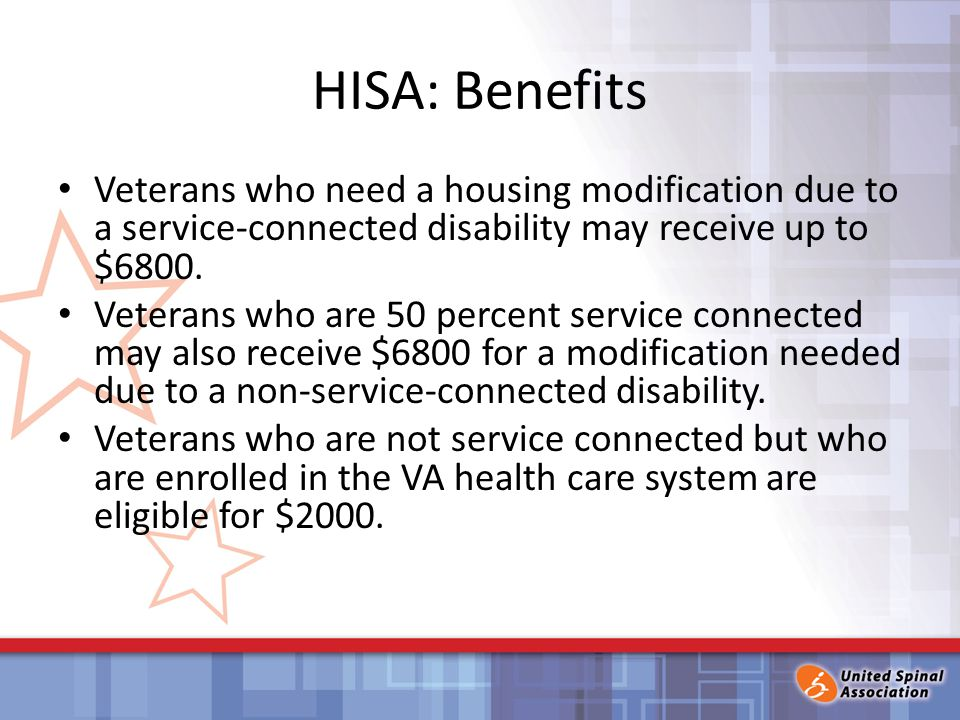 HISA: Benefits Veterans who need a housing modification due to a service-connected disability may receive up to $6800.