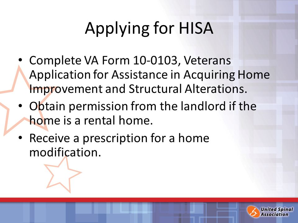 Applying for HISA Complete VA Form 10-0103, Veterans Application for Assistance in Acquiring Home Improvement and Structural Alterations.