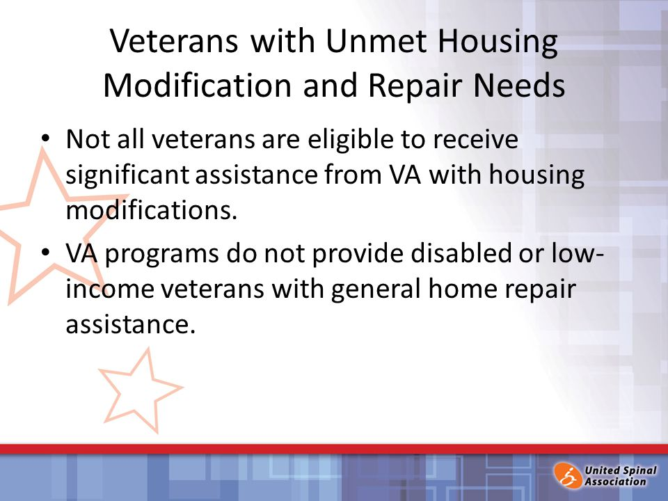 Veterans with Unmet Housing Modification and Repair Needs Not all veterans are eligible to receive significant assistance from VA with housing modifications.