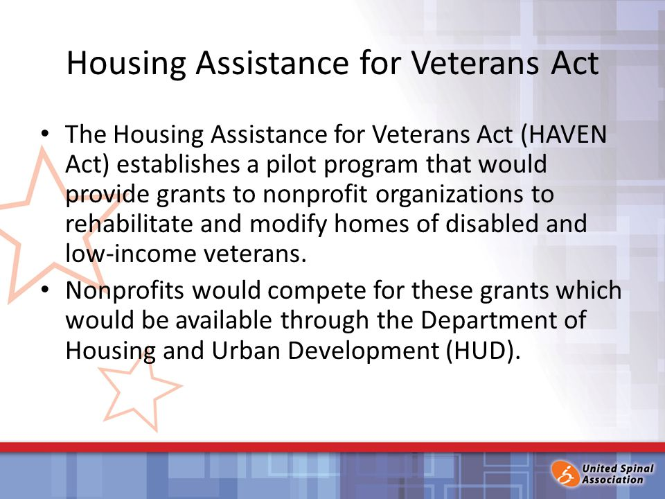 Housing Assistance for Veterans Act The Housing Assistance for Veterans Act (HAVEN Act) establishes a pilot program that would provide grants to nonprofit organizations to rehabilitate and modify homes of disabled and low-income veterans.