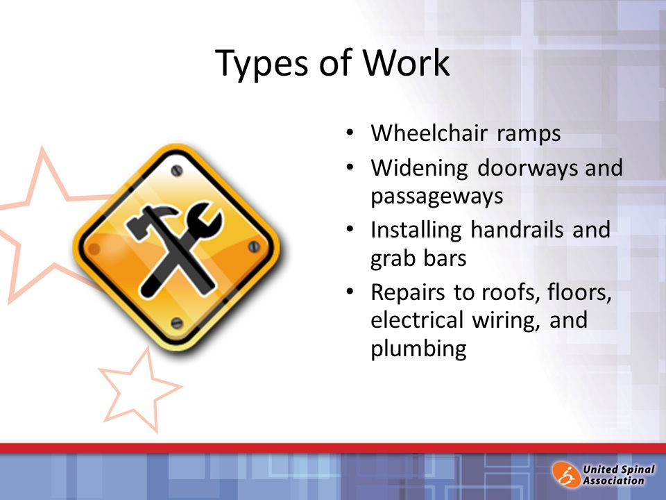 Types of Work Wheelchair ramps Widening doorways and passageways Installing handrails and grab bars Repairs to roofs, floors, electrical wiring, and plumbing