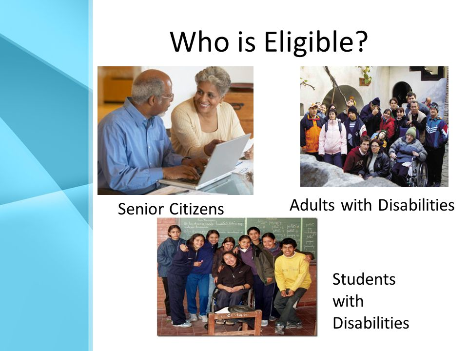 Who is Eligible? Senior Citizens Adults with Disabilities Students with Disabilities
