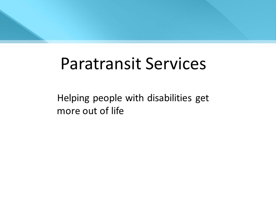 Paratransit Services Helping people with disabilities get more out of life
