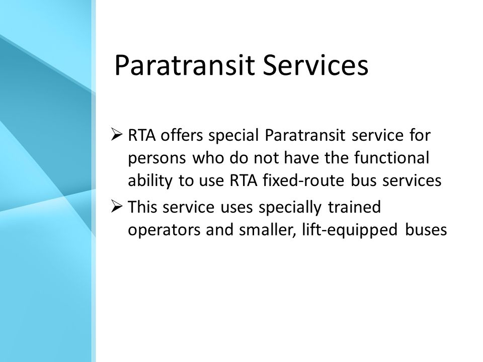 Paratransit Services  RTA offers special Paratransit service for persons who do not have the functional ability to use RTA fixed-route bus services  This service uses specially trained operators and smaller, lift-equipped buses