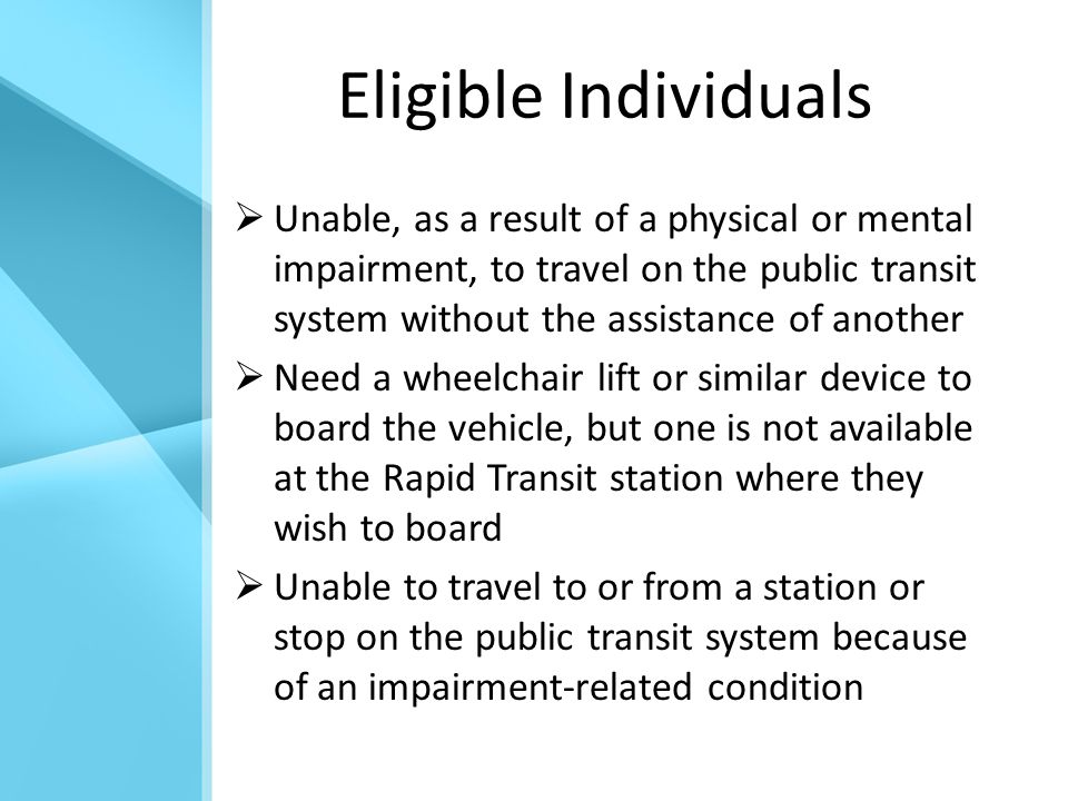 Eligible Individuals  Unable, as a result of a physical or mental impairment, to travel on the public transit system without the assistance of another  Need a wheelchair lift or similar device to board the vehicle, but one is not available at the Rapid Transit station where they wish to board  Unable to travel to or from a station or stop on the public transit system because of an impairment-related condition