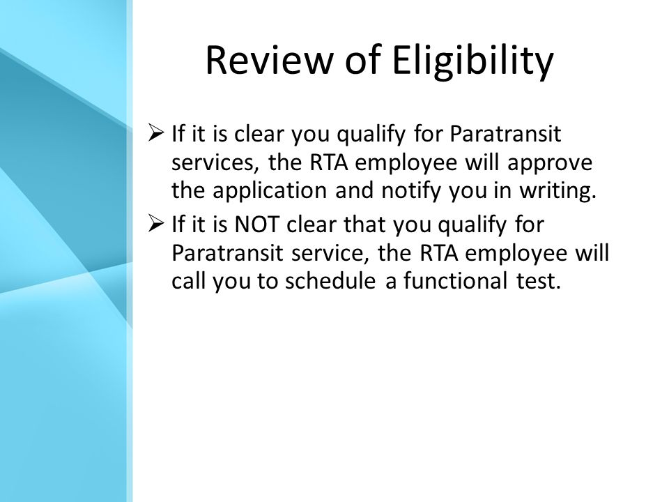Review of Eligibility  If it is clear you qualify for Paratransit services, the RTA employee will approve the application and notify you in writing.