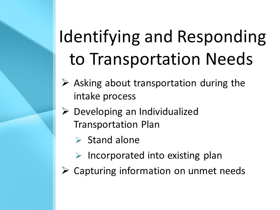 Identifying and Responding to Transportation Needs  Asking about transportation during the intake process  Developing an Individualized Transportation Plan  Stand alone  Incorporated into existing plan  Capturing information on unmet needs