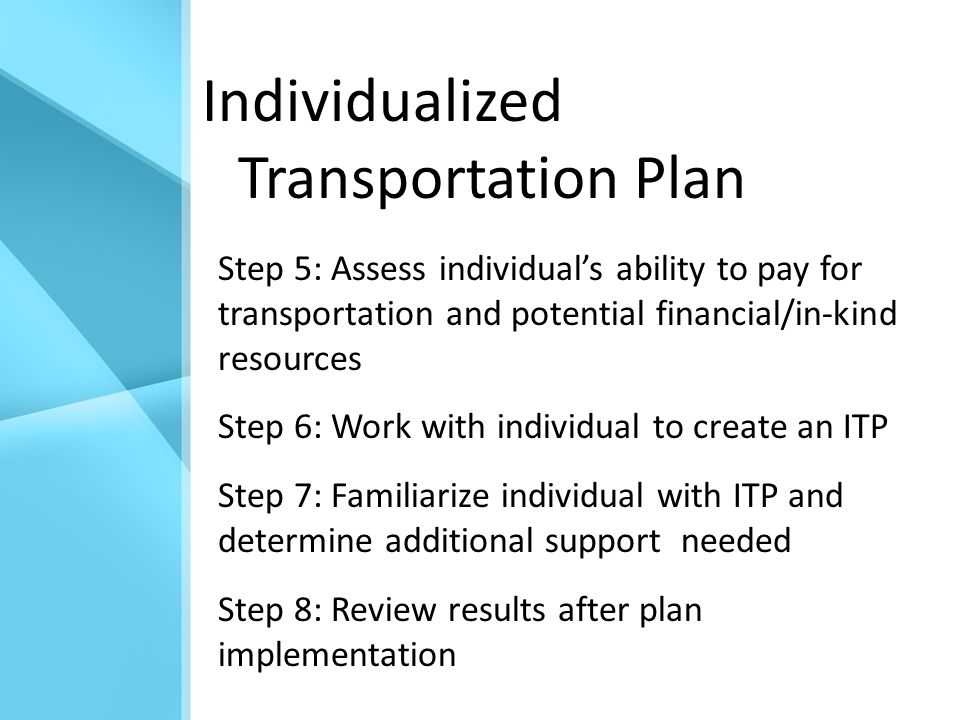 Individualized Transportation Plan Step 5: Assess individual's ability to pay for transportation and potential financial/in-kind resources Step 6: Work with individual to create an ITP Step 7: Familiarize individual with ITP and determine additional support needed Step 8: Review results after plan implementation