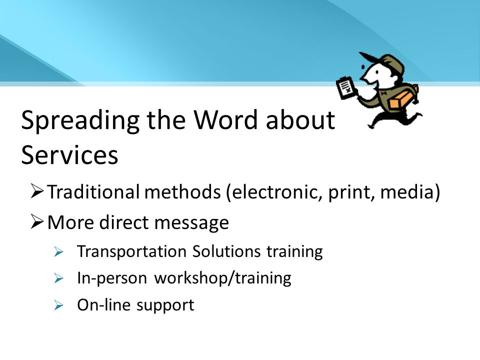 Spreading the Word about Services  Traditional methods (electronic, print, media)  More direct message  Transportation Solutions training  In-person workshop/training  On-line support