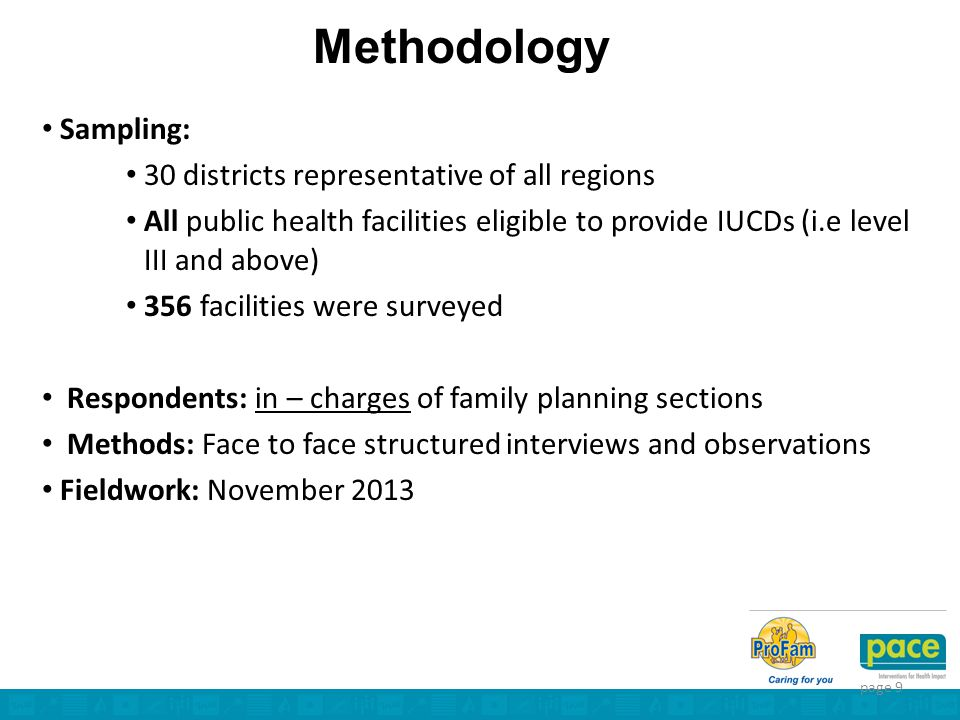 Methodology Sampling: 30 districts representative of all regions All public health facilities eligible to provide IUCDs (i.e level III and above) 356 facilities were surveyed Respondents: in – charges of family planning sections Methods: Face to face structured interviews and observations Fieldwork: November 2013 page 9