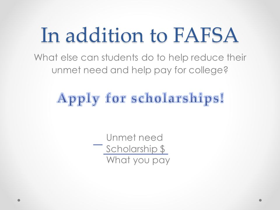 In addition to FAFSA What else can students do to help reduce their unmet need and help pay for college? Unmet need Scholarship $ What you pay
