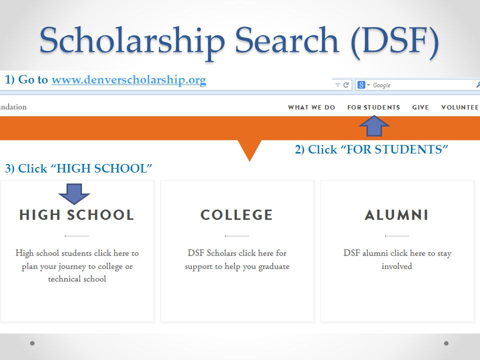 """Scholarship Search (DSF) 1) Go to www.denverscholarship.orgwww.denverscholarship.org 2) Click """"FOR STUDENTS"""" 3) Click """"HIGH SCHOOL"""""""