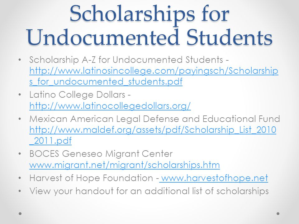 Scholarships for Undocumented Students Scholarship A-Z for Undocumented Students - http://www.latinosincollege.com/payingsch/Scholarship s_for_undocum