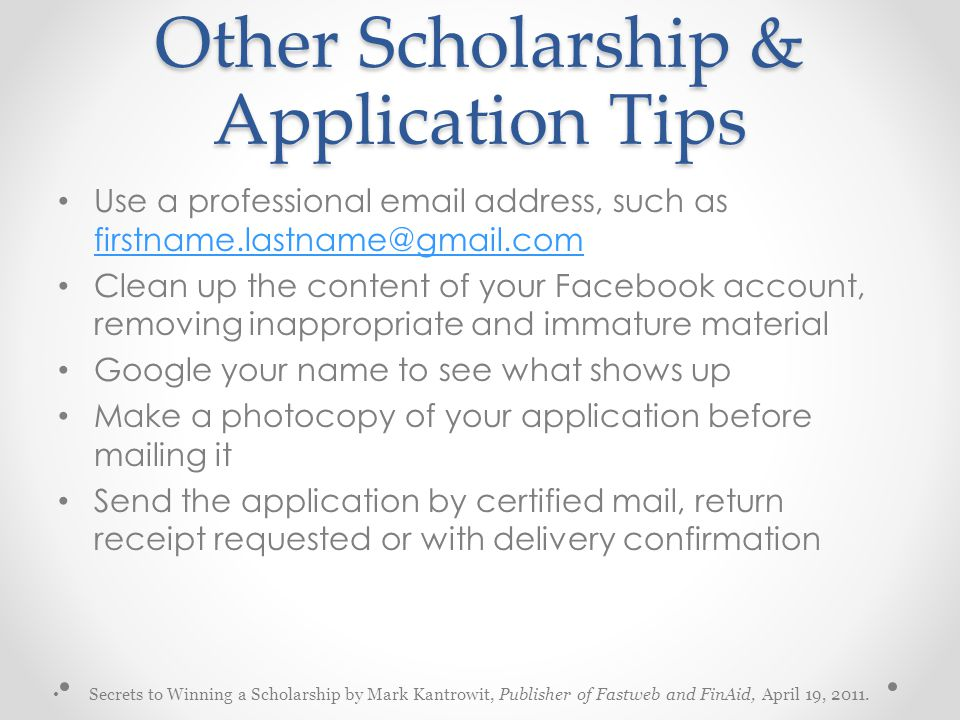 Other Scholarship & Application Tips Use a professional email address, such as firstname.lastname@gmail.com firstname.lastname@gmail.com Clean up the