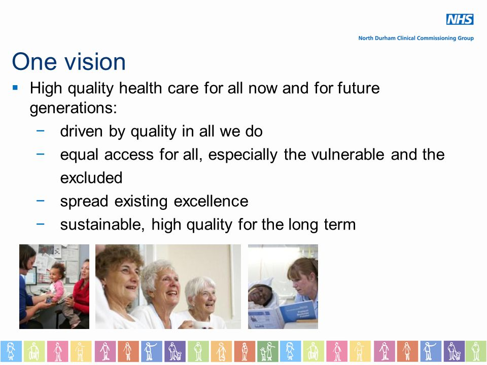 One vision  High quality health care for all now and for future generations: −driven by quality in all we do −equal access for all, especially the vulnerable and the excluded −spread existing excellence −sustainable, high quality for the long term