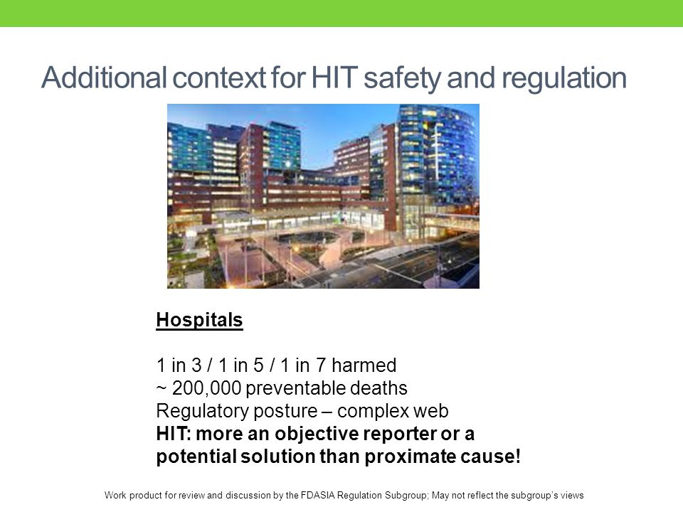 Work product for review and discussion by the FDASIA Regulation Subgroup; May not reflect the subgroup's views Additional context for HIT safety and regulation Hospitals 1 in 3 / 1 in 5 / 1 in 7 harmed ~ 200,000 preventable deaths Regulatory posture – complex web HIT: more an objective reporter or a potential solution than proximate cause!