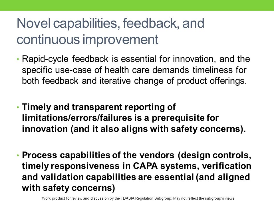 Work product for review and discussion by the FDASIA Regulation Subgroup; May not reflect the subgroup's views Novel capabilities, feedback, and continuous improvement Rapid-cycle feedback is essential for innovation, and the specific use-case of health care demands timeliness for both feedback and iterative change of product offerings.