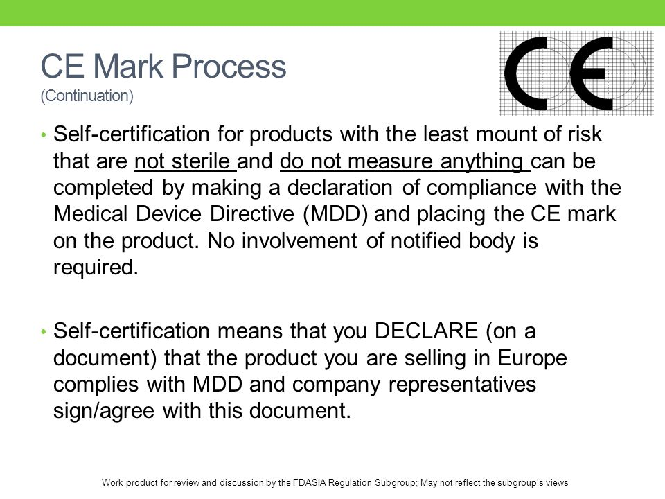 Work product for review and discussion by the FDASIA Regulation Subgroup; May not reflect the subgroup's views CE Mark Process (Continuation) Self-certification for products with the least mount of risk that are not sterile and do not measure anything can be completed by making a declaration of compliance with the Medical Device Directive (MDD) and placing the CE mark on the product.