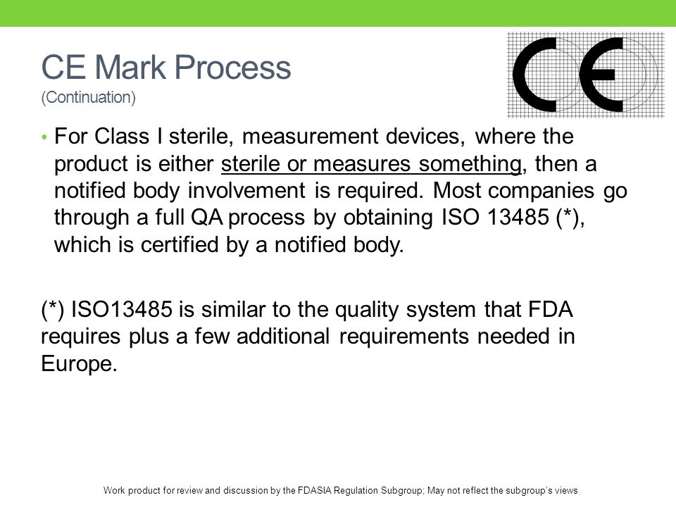 Work product for review and discussion by the FDASIA Regulation Subgroup; May not reflect the subgroup's views CE Mark Process (Continuation) For Class I sterile, measurement devices, where the product is either sterile or measures something, then a notified body involvement is required.