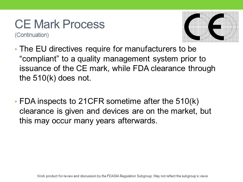 Work product for review and discussion by the FDASIA Regulation Subgroup; May not reflect the subgroup's views CE Mark Process (Continuation) The EU directives require for manufacturers to be compliant to a quality management system prior to issuance of the CE mark, while FDA clearance through the 510(k) does not.