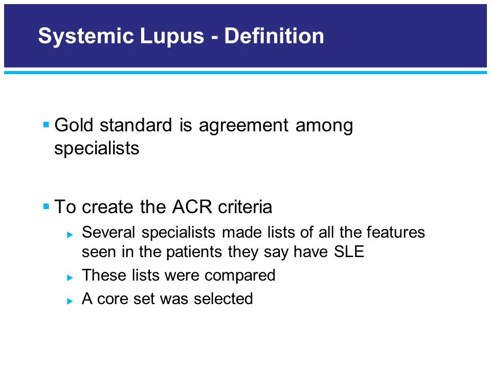  Gold standard is agreement among specialists  To create the ACR criteria  Several specialists made lists of all the features seen in the patients they say have SLE  These lists were compared  A core set was selected Systemic Lupus - Definition