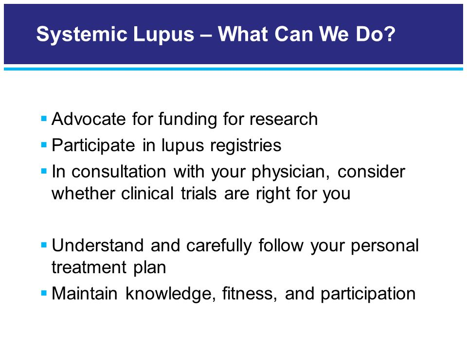  Advocate for funding for research  Participate in lupus registries  In consultation with your physician, consider whether clinical trials are right for you  Understand and carefully follow your personal treatment plan  Maintain knowledge, fitness, and participation Systemic Lupus – What Can We Do