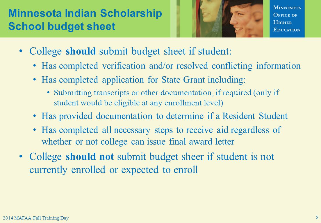 MN Indian Scholarship Program – 2014 MAFAA Spring Conference2014 MAFAA Fall Training Day Minnesota Indian Scholarship School budget sheet College should submit budget sheet if student: Has completed verification and/or resolved conflicting information Has completed application for State Grant including: Submitting transcripts or other documentation, if required (only if student would be eligible at any enrollment level) Has provided documentation to determine if a Resident Student Has completed all necessary steps to receive aid regardless of whether or not college can issue final award letter College should not submit budget sheer if student is not currently enrolled or expected to enroll 8