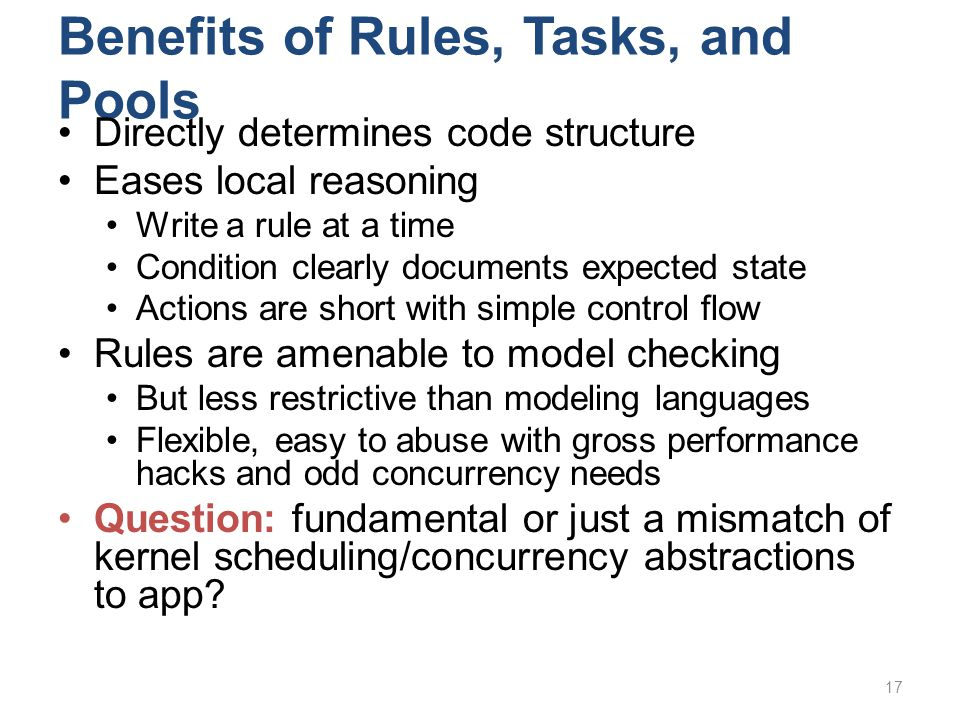 Benefits of Rules, Tasks, and Pools Directly determines code structure Eases local reasoning Write a rule at a time Condition clearly documents expect