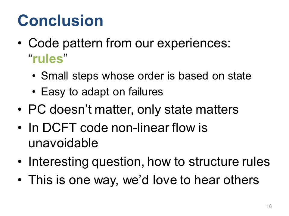"Conclusion Code pattern from our experiences: ""rules"" Small steps whose order is based on state Easy to adapt on failures PC doesn't matter, only stat"