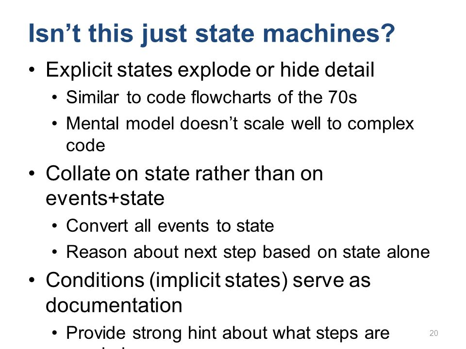 Isn't this just state machines? Explicit states explode or hide detail Similar to code flowcharts of the 70s Mental model doesn't scale well to comple