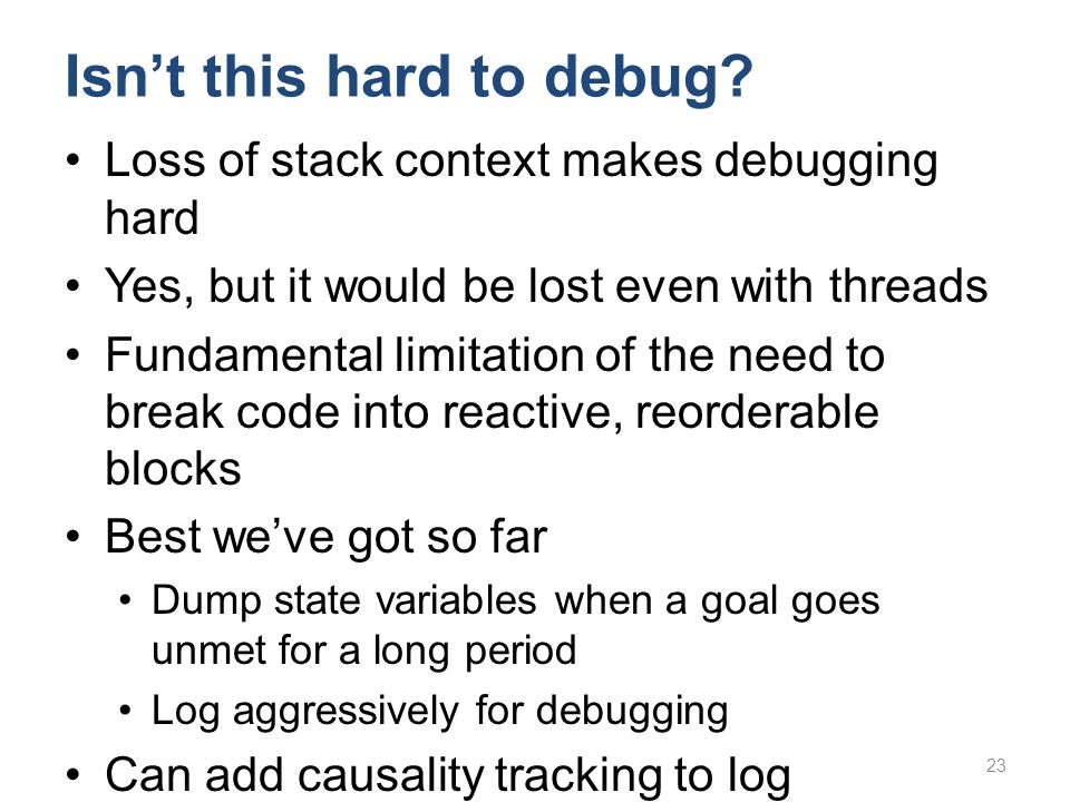 Isn't this hard to debug? Loss of stack context makes debugging hard Yes, but it would be lost even with threads Fundamental limitation of the need to