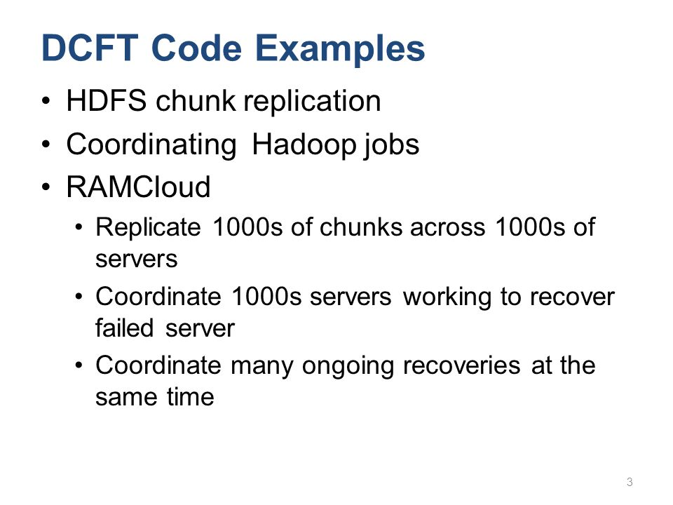 DCFT Code Examples HDFS chunk replication Coordinating Hadoop jobs RAMCloud Replicate 1000s of chunks across 1000s of servers Coordinate 1000s servers working to recover failed server Coordinate many ongoing recoveries at the same time 3