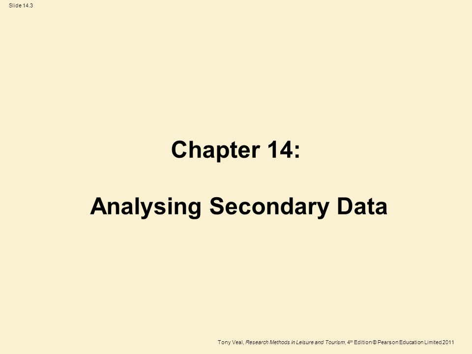 Tony Veal, Research Methods in Leisure and Tourism, 4 th Edition © Pearson Education Limited 2011 Slide 14.3 Chapter 14: Analysing Secondary Data