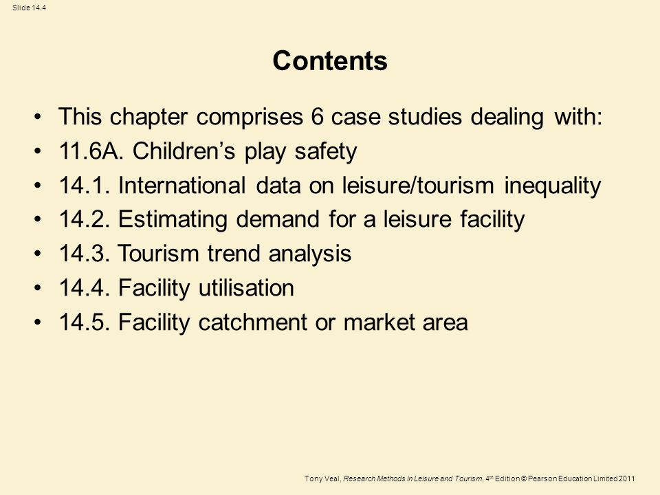 Tony Veal, Research Methods in Leisure and Tourism, 4 th Edition © Pearson Education Limited 2011 Slide 14.4 Contents This chapter comprises 6 case studies dealing with: 11.6A.