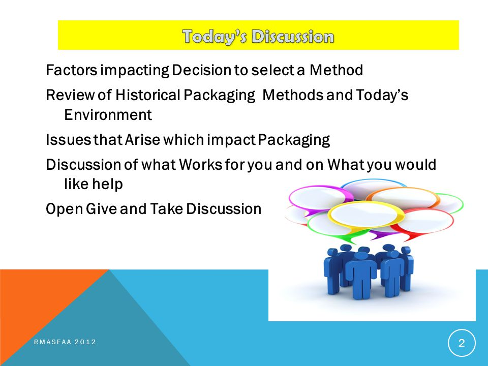 Factors impacting Decision to select a Method Review of Historical Packaging Methods and Today's Environment Issues that Arise which impact Packaging Discussion of what Works for you and on What you would like help Open Give and Take Discussion RMASFAA 2012 2