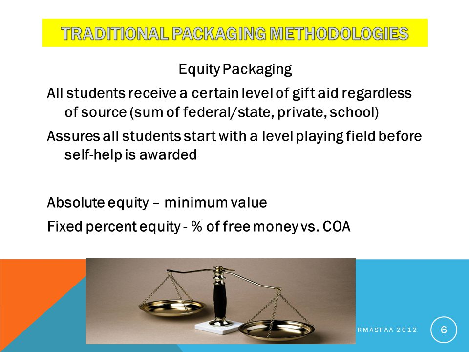 Equity Packaging All students receive a certain level of gift aid regardless of source (sum of federal/state, private, school) Assures all students start with a level playing field before self-help is awarded Absolute equity – minimum value Fixed percent equity - % of free money vs.