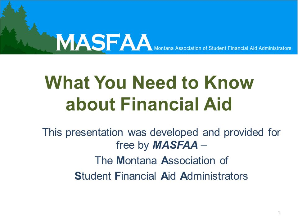 What You Need to Know about Financial Aid This presentation was developed and provided for free by MASFAA – The Montana Association of Student Financial Aid Administrators 1