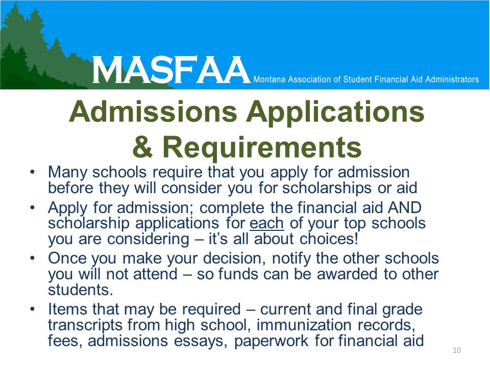 Admissions Applications & Requirements Many schools require that you apply for admission before they will consider you for scholarships or aid Apply for admission; complete the financial aid AND scholarship applications for each of your top schools you are considering – it's all about choices.