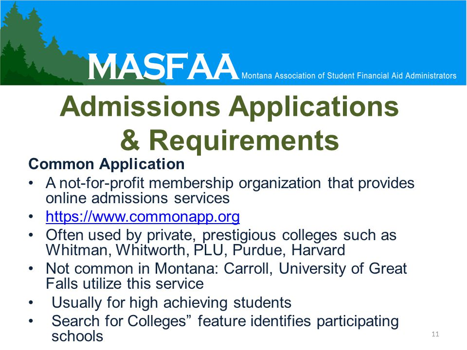 Admissions Applications & Requirements Common Application A not-for-profit membership organization that provides online admissions services https://www.commonapp.org Often used by private, prestigious colleges such as Whitman, Whitworth, PLU, Purdue, Harvard Not common in Montana: Carroll, University of Great Falls utilize this service Usually for high achieving students Search for Colleges feature identifies participating schools 11