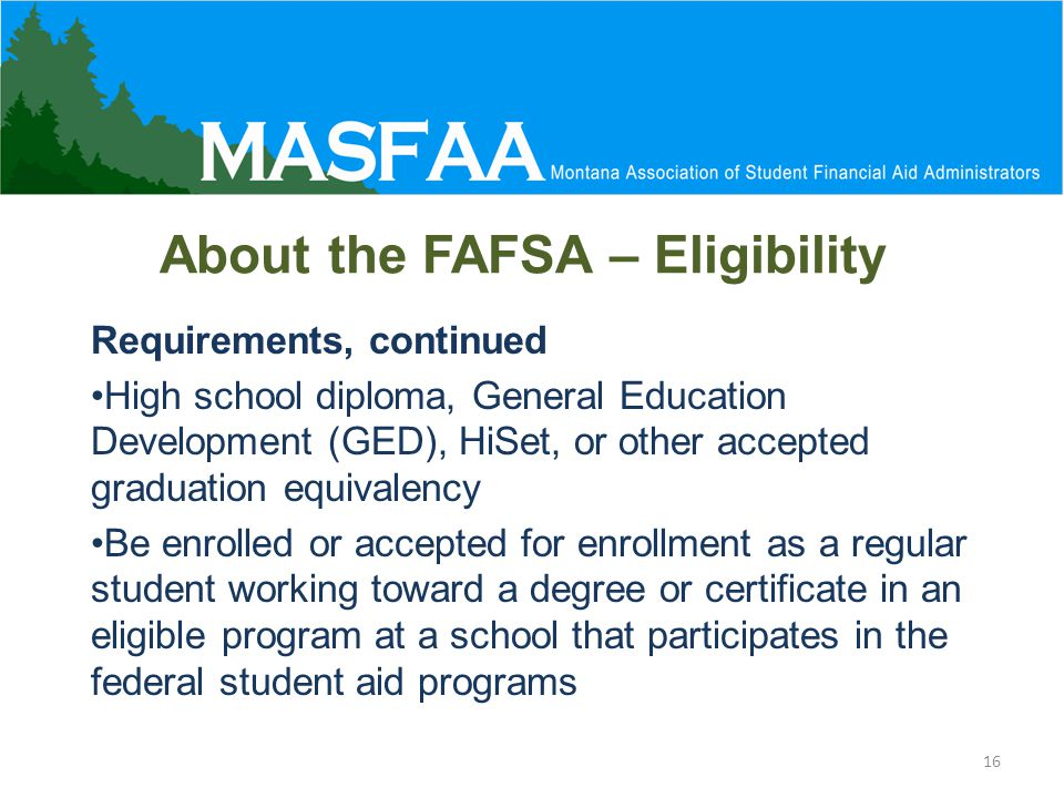About the FAFSA – Eligibility Requirements, continued High school diploma, General Education Development (GED), HiSet, or other accepted graduation equivalency Be enrolled or accepted for enrollment as a regular student working toward a degree or certificate in an eligible program at a school that participates in the federal student aid programs 16