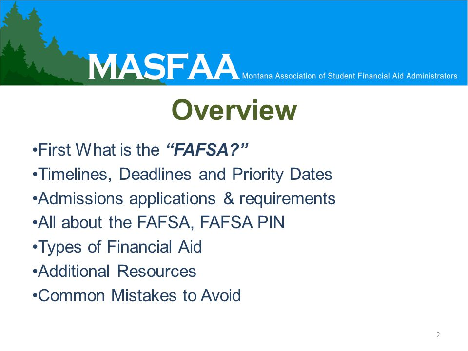Overview First What is the FAFSA? Timelines, Deadlines and Priority Dates Admissions applications & requirements All about the FAFSA, FAFSA PIN Types of Financial Aid Additional Resources Common Mistakes to Avoid 2