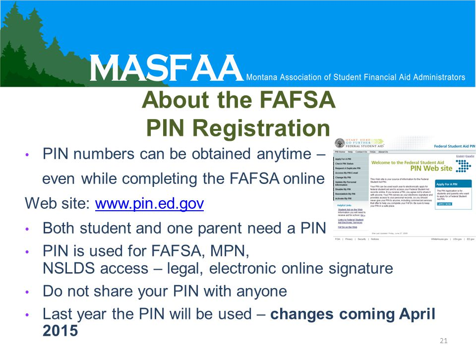 About the FAFSA PIN Registration PIN numbers can be obtained anytime – even while completing the FAFSA online Web site: www.pin.ed.govwww.pin.ed.gov Both student and one parent need a PIN PIN is used for FAFSA, MPN, NSLDS access – legal, electronic online signature Do not share your PIN with anyone Last year the PIN will be used – changes coming April 2015 21