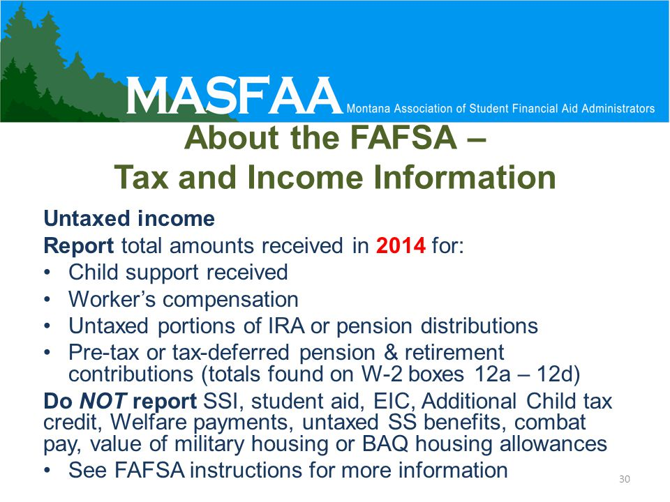 About the FAFSA – Tax and Income Information Untaxed income Report total amounts received in 2014 for: Child support received Worker's compensation Untaxed portions of IRA or pension distributions Pre-tax or tax-deferred pension & retirement contributions (totals found on W-2 boxes 12a – 12d) Do NOT report SSI, student aid, EIC, Additional Child tax credit, Welfare payments, untaxed SS benefits, combat pay, value of military housing or BAQ housing allowances See FAFSA instructions for more information 30