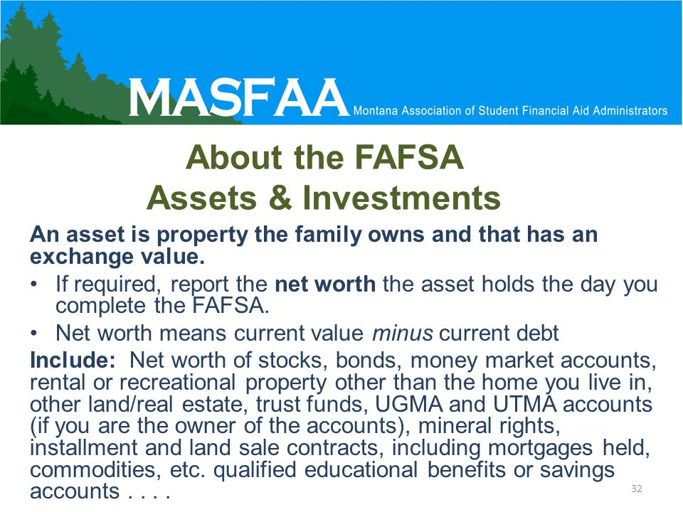 About the FAFSA Assets & Investments An asset is property the family owns and that has an exchange value.