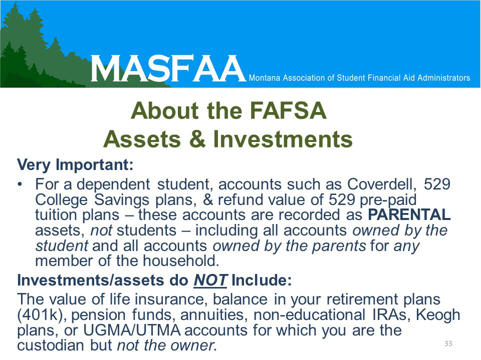 About the FAFSA Assets & Investments Very Important: For a dependent student, accounts such as Coverdell, 529 College Savings plans, & refund value of 529 pre-paid tuition plans – these accounts are recorded as PARENTAL assets, not students – including all accounts owned by the student and all accounts owned by the parents for any member of the household.