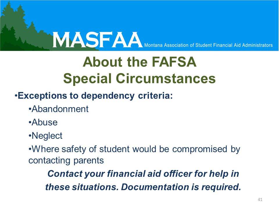 Exceptions to dependency criteria: Abandonment Abuse Neglect Where safety of student would be compromised by contacting parents Contact your financial aid officer for help in these situations.