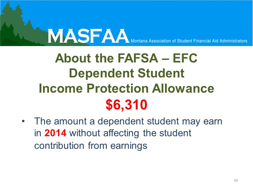 About the FAFSA – EFC Dependent Student Income Protection Allowance $6,310 The amount a dependent student may earn in 2014 without affecting the student contribution from earnings 49