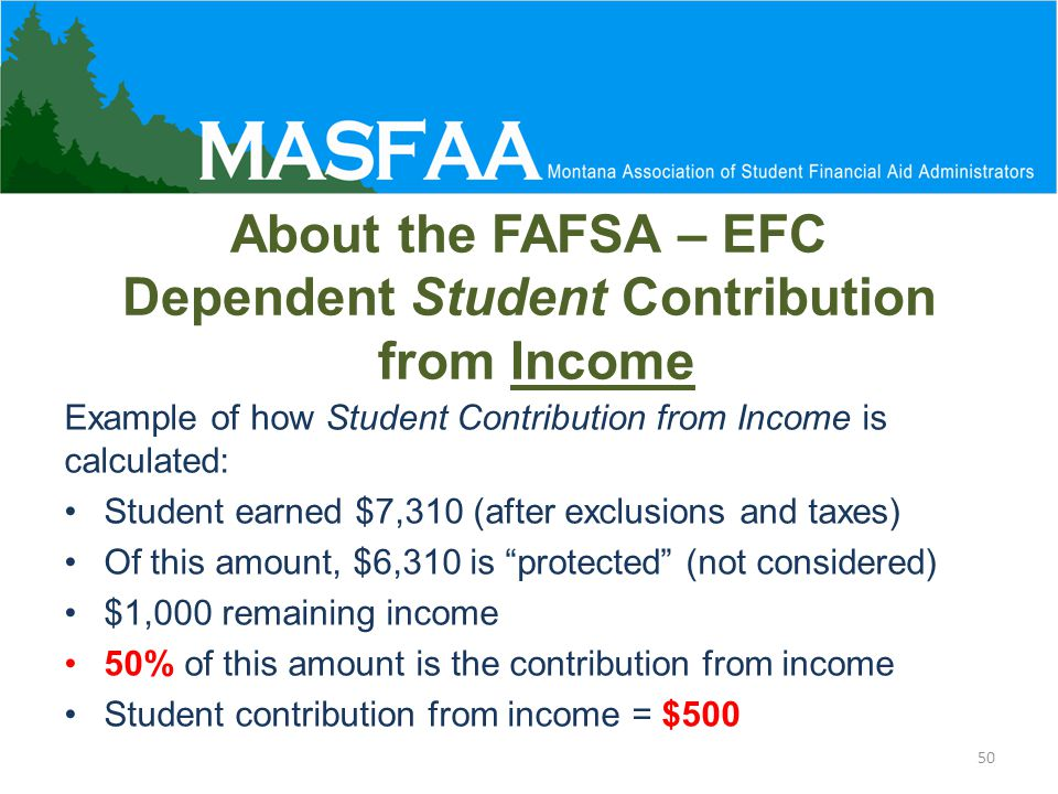 About the FAFSA – EFC Dependent Student Contribution from Income Example of how Student Contribution from Income is calculated: Student earned $7,310 (after exclusions and taxes) Of this amount, $6,310 is protected (not considered) $1,000 remaining income 50% of this amount is the contribution from income Student contribution from income = $500 50